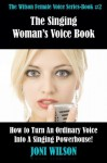 The Singing Woman's Voice Book: How to Turn an Ordinary Voice Into a Singing Powerhouse (The Wilson Female Voice Series) - Joni Wilson