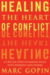 Healing the Heart of Conflict: 8 Crucial Steps to Making Peace with Yourself and Others - Marc Gopin
