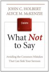 What Not to Say: Avoiding the Common Mistakes that Can Sink Your Sermon - John C. Holbert, Alyce M. McKenzie