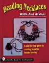 Beading Necklaces With Ani Afshar: A Step-By-Step Guide to Creating Beautiful Beaded Jewelry (A Schiffer Book for Craftspeople) - Ani Afshar, Nancy N. Schiffer