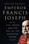 Emperor Francis Joseph: Life, Death and the Fall of the Habsburg Empire - John van der Kiste