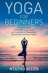 Yoga For Beginners: A Simple Guide to the Best Yoga Styles and Exercises for Relaxation, Stretching, and Good Health - Ntathu Allen
