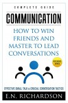 Communication: How to Win Friends and Master to Lead Conversations! Effective Small Talk & Crucial Conversation Tactics (Mindset, Emotional Intelligence, Personal Growth, Success Principles) - E.N. Richardson, be-to-ce_publishing