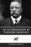 An Autobiography by Theodore Roosevelt - Theodore Roosevelt