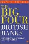 The Big Four British Banks: Organization, Strategy and the Future - David Rogers