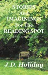 Stories And Imaginings For The Reading Spot - J.D. Holiday, J.D. Holiday