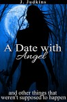 A Date With Angel: And Other Things That Weren't Supposed To Happen - J. Judkins