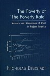 "The Poverty of ""The Poverty Rate"": Measure and Mismeasure of Want in Modern America - Nicholas Eberstadt"