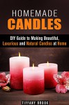 Homemade Candles: DIY Guide to Making Beautiful, Luxurious and Natural Candles at Home (Beginner's Guide to Candle Making) - Tiffany Brook