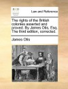 The Rights of the British Colonies Asserted and Proved. by James Otis, Esq. the Third Edition, Corrected - James Otis