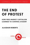 The End of Protest: How Free-Market Capitalism Learned to Control Dissent - Alasdair Roberts