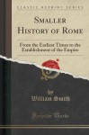 Smaller History of Rome: From the Earliest Times to the Establishment of the Empire (Classic Reprint) - William Smith