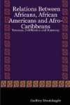 Relations Between Africans, African Americans and Afro-Caribbeans: Tensions, Indifference and Harmony - Godfrey Mwakikagile