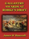 Gallantry Awards at Rorke's Drift - James W Bancroft