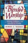 Blended Worship: Achieving Substance and Relevance in Worship - Robert Webber