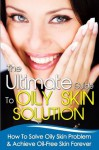 The Ultimate Guide To Oily Skin Solution - How To Solve Oily Skin Problem & Achieve Oil-Free Skin Forever (Oily Skin, Oily Skin Problems, Skin Problems) - Margaret Ross