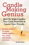 Candle Making Genius: How To Make Candles That Look Beautiful & Amaze Your Friends - Beth Shaw