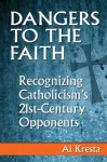 Dangers to the Faith: Recognizing Catholicism's 21st-Century Opponents - Al Kresta