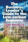 The Business Leader's Guide to the Low Carbon Economy - Larry Reynolds