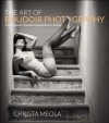 The Art of Boudoir Photography: How to Create Stunning Photographs of Women - Christa Meola