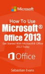 How To Use Microsoft Office 2013: Get Started With Microsoft Office 2013 Today (The Microsoft Office Series) - Sebastian Evans