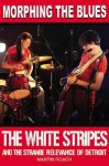 Morphing the Blues: The White Stripes and the Strange Relevance of Detroit - Martin Roach