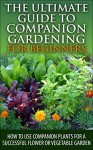 The Ultimate Guide to Companion Gardening for Beginners: How to Use Companion Plants for a Successful Flower or Vegetable Garden (Gardening, Companion ... Guide, Companion Container Gardening) - Lindsey Pylarinos, Companion Gardening, Companion Container Gardening, Gardening, Planting, Garden Planting, Container Gardening