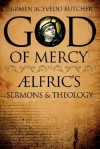 God of Mercy: Aelfric's Sermons and Theology - Carmen Acevedo Butcher