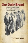 Our Daily Bread: Wages, Workers, and the Political Economy of the American West (Cultural Studies of the United States) - Geoff Mann