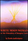 White Moon Woman: Or the Education of Imogene Love - Karla Andersdatter