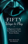 Fifty Ways to Play: Bdsm for Nice People: A Beginner's Guide to Unleashing Your Erotic Desires - Debra Macleod