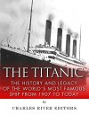 The Titanic: The History and Legacy of the World's Most Famous Ship from 1907 to Today - Charles River Editors