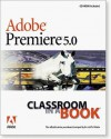 Adobe Premiere 5.0 Classroom in a Book [With Contains Files Used Throughout the Book...] - Adobe Creative Team