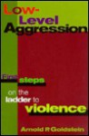 Low-Level Aggression: First Steps on the Ladder to Violence - Arnold P. Goldstein