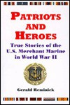 Patriots and Heroes: True Stories of the U. S. Merchant Marine in World War II - Gerald Reminick
