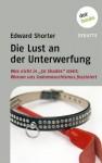 """Die Lust an der Unterwerfung: Was nicht in """"50 Shades of Grey"""" steht: Warum uns Sadomasochismus fasziniert (German Edition) - Edward Shorter"""