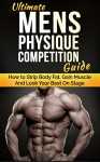 Ultimate Men's Physique Competition Guide: How to Strip Body Fat, Gain Muscle and Look your Best On Stage (Men's Physique Competition, Body Building, Competition, Fitness) - Justin Lee