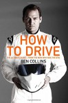 How to Drive: The Ultimate Guide, from the Man Who Was The Stig - Ben Collins