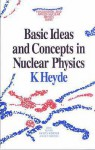 Basic Ideas and Concepts in Nuclear Physics, an Introductory Approach - Kris L.G. Heyde