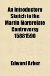 An Introductory Sketch to the Martin Marprelate Controversy 15881590 - Edward Arber