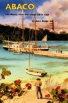 Abaco, the History of an Out Island and Its Cays - Steve Dodge
