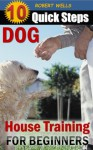 House Training Dogs for Beginners: 10 Quick Steps to Housebreak your Dog or Puppy in 7 Days or less (Man's Best Friend) - Robert Wells