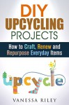 DIY Upcycling Projects: How to Craft, Renew and Repurpose Everyday Items (Recycle, Reuse, Renew, Repurpose) - Vanessa Riley