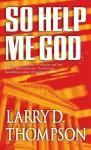 So Help Me God - Larry D. Thompson