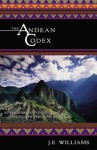 The Andean Codex: Adventures and Initiations Among the Peruvian Shamans - J.E. Williams