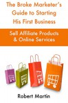 The Broke Marketer's Guide to Starting His First Business: Sell Affiliate Products & Online Services - Robert Martin