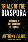 Trials of the Diaspora: A History of Anti-Semitism in England - Anthony Julius