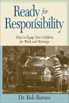 Ready for Responsibility: How to Equip Your Children for Work and Marriage - Bob Barnes