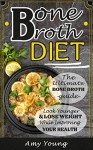 Bone Broth Diet: The Ultimate Bone Broth Guide: Look Younger and Lose Weight While Improving Your Health (Bone Broth, Bone Broth Diet) - Amy Young