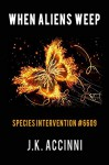 When Aliens Weep: An Alien Apocalyptic Saga (Species Intervention #6609 Book 7) - J.K. Accinni